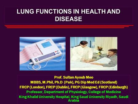 LUNG FUNCTIONS IN HEALTH AND DISEASE Prof. Sultan Ayoub Meo MBBS, M.Phil, Ph.D (Pak), PG Dip Med Ed (Scotland) FRCP (London), FRCP (Dublin), FRCP (Glasgow),