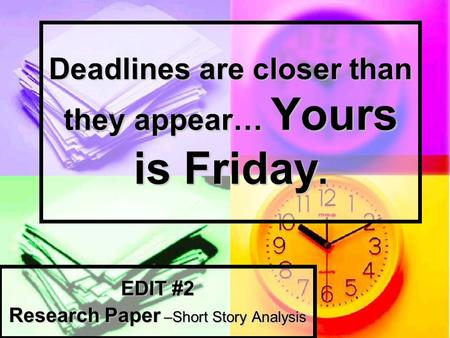 Deadlines are closer than they appear… Yours is Friday. EDIT #2 Research Paper –Short Story Analysis.