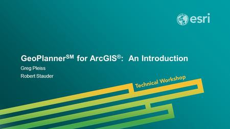 Esri UC 2014 | Technical Workshop | GeoPlanner SM for ArcGIS ® : An Introduction Greg Pleiss Robert Stauder.