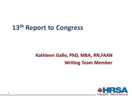 1 Kathleen Gallo, PhD, MBA, RN,FAAN Writing Team Member 13 th Report to Congress.