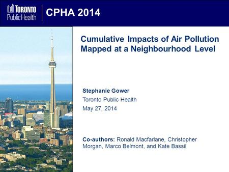 CPHA 2014 Cumulative Impacts of Air Pollution Mapped at a Neighbourhood Level Stephanie Gower Toronto Public Health May 27, 2014 Co-authors: Ronald Macfarlane,