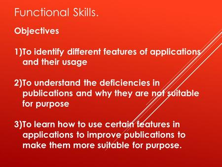 Functional Skills. Objectives 1)To identify different features of applications and their usage 2)To understand the deficiencies in publications and why.