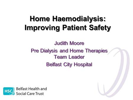 Home Haemodialysis: Improving Patient Safety Judith Moore Pre Dialysis and Home Therapies Team Leader Belfast City Hospital Judith Moore Pre Dialysis and.