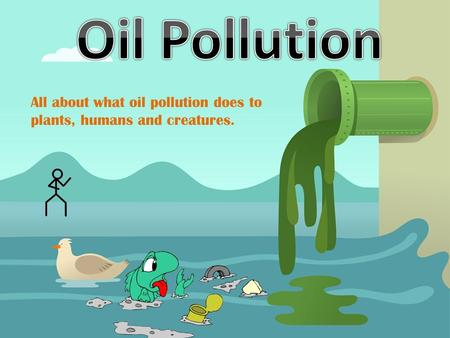 All about what oil pollution does to plants, humans and creatures.