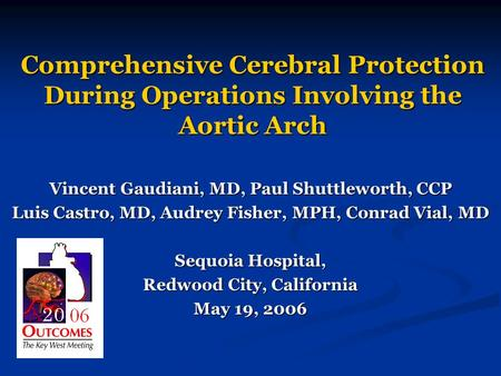 Comprehensive Cerebral Protection During Operations Involving the Aortic Arch Vincent Gaudiani, MD, Paul Shuttleworth, CCP Luis Castro, MD, Audrey Fisher,