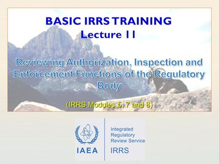 IAEA International Atomic Energy Agency. IAEA Outline Learning objectives Introduction Authorization Inspection Enforcement 2 Basic IRRS Training - Reviewing.