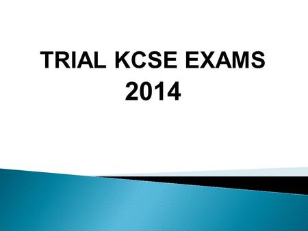 TRIAL KCSE EXAMS 2014.  Start on 24 th July  End on 6 th August  They will have a study leave beginning on Thursday17 th July  They need the leave.