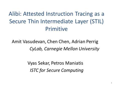Alibi: Attested Instruction Tracing as a Secure Thin Intermediate Layer (STIL) Primitive Vyas Sekar, Petros Maniatis ISTC for Secure Computing 1 Amit Vasudevan,