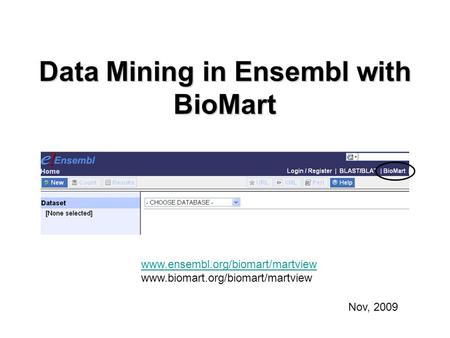 Data Mining in Ensembl with BioMart Nov, 2009 www.ensembl.org/biomart/martview www.biomart.org/biomart/martview.