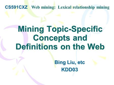 Mining Topic-Specific Concepts and Definitions on the Web Bing Liu, etc KDD03 CS591CXZ CS591CXZ Web mining: Lexical relationship mining.