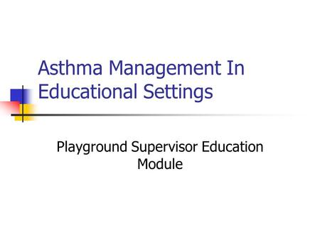 Asthma Management In Educational Settings Playground Supervisor Education Module.