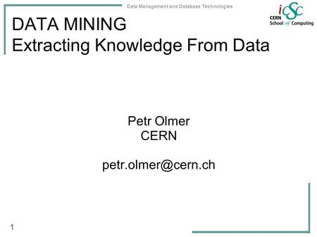 Data Management and Database Technologies 1 DATA MINING Extracting Knowledge From Data Petr Olmer CERN