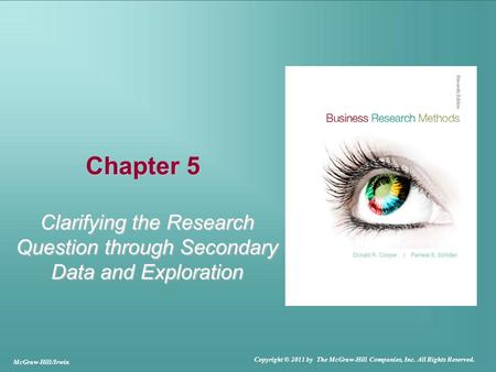 Chapter 5 Clarifying the Research Question through Secondary Data and Exploration McGraw-Hill/Irwin Copyright © 2011 by The McGraw-Hill Companies, Inc.