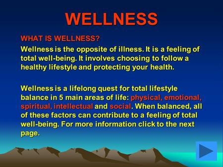 WELLNESS WHAT IS WELLNESS? Wellness is the opposite of illness. It is a feeling of total well-being. It involves choosing to follow a healthy lifestyle.