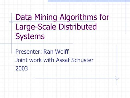 Data Mining Algorithms for Large-Scale Distributed Systems Presenter: Ran Wolff Joint work with Assaf Schuster 2003.