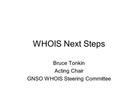 WHOIS Next Steps Bruce Tonkin Acting Chair GNSO WHOIS Steering Committee.