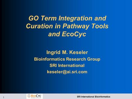 1 SRI International Bioinformatics GO Term Integration and Curation in Pathway Tools and EcoCyc Ingrid M. Keseler Bioinformatics Research Group SRI International.