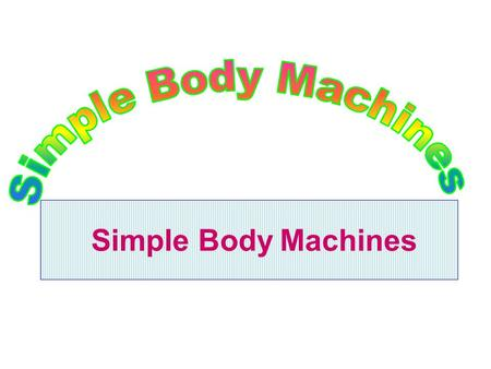 Simple Body Machines. Simple Machines & Their Anatomic Counterparts A machine is a device which enables work to be done more easily and \ or more quickly.