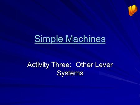 Simple Machines Simple Machines Activity Three: Other Lever Systems.