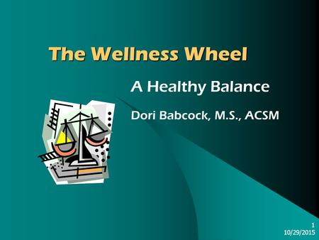 10/29/2015 1 The Wellness Wheel A Healthy Balance Dori Babcock, M.S., ACSM.