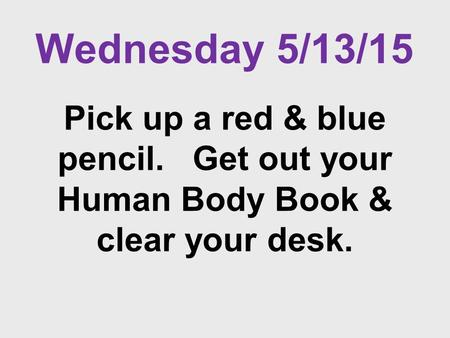Wednesday 5/13/15 Pick up a red & blue pencil. Get out your Human Body Book & clear your desk.