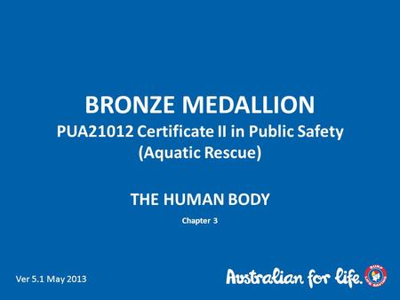 BRONZE MEDALLION PUA21012 Certificate II in Public Safety (Aquatic Rescue) THE HUMAN BODY Chapter 3 Ver 5.1 May 2013.
