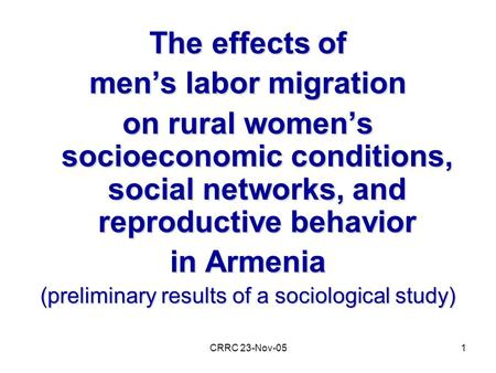 CRRC 23-Nov-051 The effects of men's labor migration on rural women's socioeconomic conditions, social networks, and reproductive behavior in Armenia (preliminary.