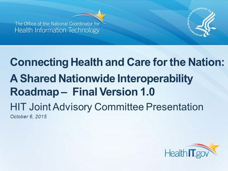 Connecting Health and Care for the Nation: A Shared Nationwide Interoperability Roadmap – Final Version 1.0 HIT Joint Advisory Committee Presentation October.