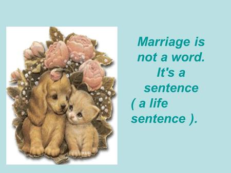 Marriage is not a word. It's a sentence ( a life sentence ).