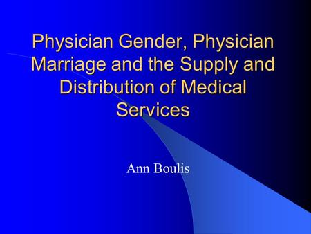 Physician Gender, Physician Marriage and the Supply and Distribution of Medical Services Ann Boulis.