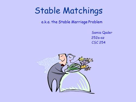 Stable Matchings a.k.a. the Stable Marriage Problem Samia Qader 252a-az CSC 254.