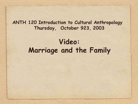ANTH 120 Introduction to Cultural Anthropology Thursday, October 923, 2003 Video: Marriage and the Family.