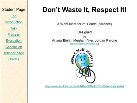 Student Page Top Introduction Task Process Evaluation Conclusion Teacher page Credits Don't Waste It, Respect It! A WebQuest for 3 rd Grade (Science) Designed.