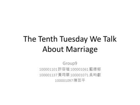 The Tenth Tuesday We Talk About Marriage Group9 100001101 許容瑄 100001061 藍德郁 100001137 黃筠華 100001071 吳昀叡 100001097 陳芸平.