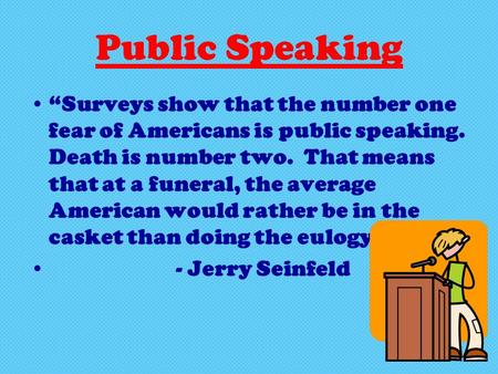 "Public Speaking ""Surveys show that the number one fear of Americans is public speaking. Death is number two. That means that at a funeral, the average."