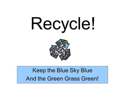 Recycle! Keep the Blue Sky Blue And the Green Grass Green!