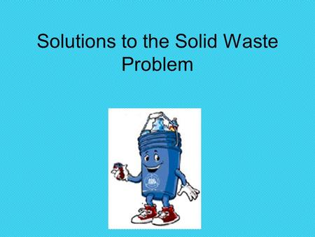 Solutions to the Solid Waste Problem