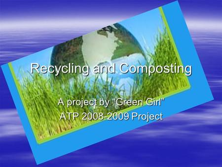 "Recycling and Composting A project by ""Green Girl"" ATP 2008-2009 Project."