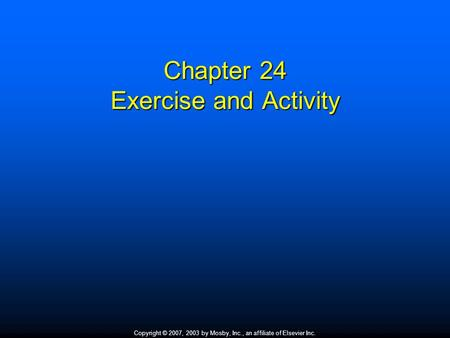 Copyright © 2007, 2003 by Mosby, Inc., an affiliate of Elsevier Inc. Chapter 24 Exercise and Activity.
