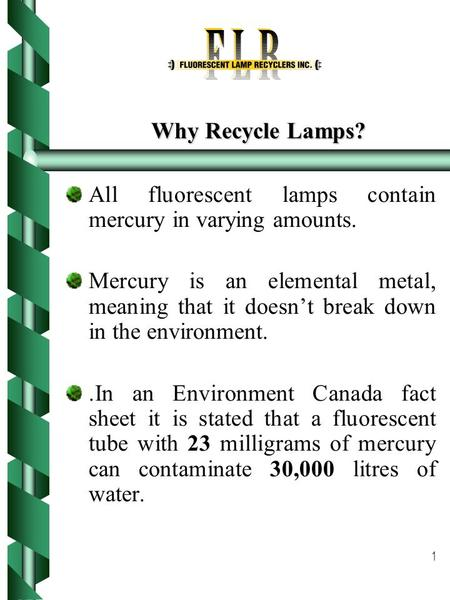 1 Why Recycle Lamps? All fluorescent lamps contain mercury in varying amounts. Mercury is an elemental metal, meaning that it doesn't break down in the.