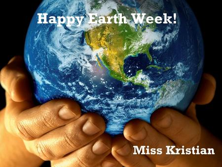 Happy Earth Week! Miss Kristian. What is Earth? What is the Earth? The Earth is the planet people live on. What else lives on Earth?