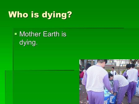 Who is dying? Mother Earth is dying..