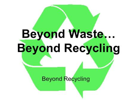 Beyond Waste… Beyond Recycling Beyond Recycling. The 3R's Three easy ways to shrink your garbage! Reduce Reuse Recycle.