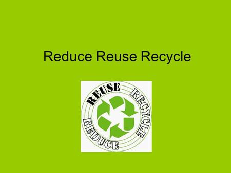 Reduce Reuse Recycle. Reduce Reduce the amount of energy you use – turn off electrical appliances – don't leave them on standby. Try to cut down on your.