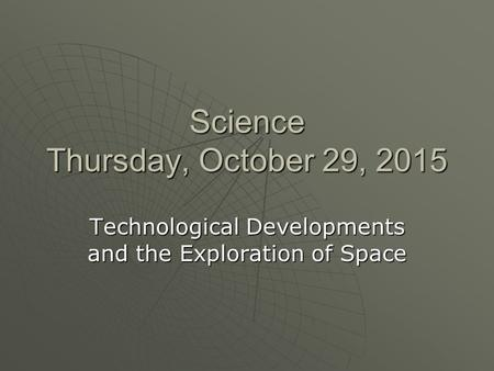 Science Thursday, October 29, 2015Thursday, October 29, 2015Thursday, October 29, 2015Thursday, October 29, 2015 Technological Developments and the Exploration.