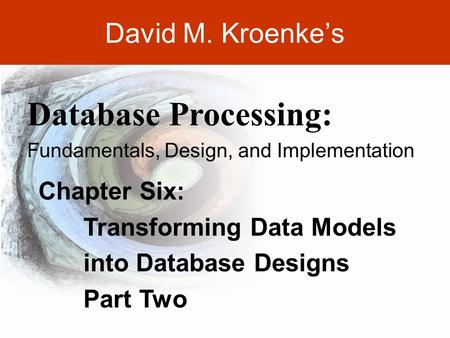 DAVID M. KROENKE'S DATABASE PROCESSING, 10th Edition © 2006 Pearson Prentice Hall 6-1 David M. Kroenke's Chapter Six: Transforming Data Models into Database.