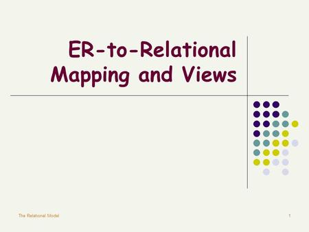 The Relational Model1 ER-to-Relational Mapping and Views.