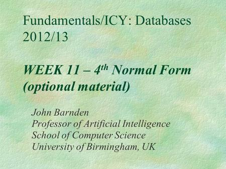 Fundamentals/ICY: Databases 2012/13 WEEK 11 – 4 th Normal Form (optional material) John Barnden Professor of Artificial Intelligence School of Computer.