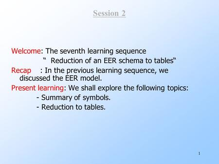 "1 Session 2 Welcome: The seventh learning sequence "" Reduction of an EER schema to tables"" Recap : In the previous learning sequence, we discussed the."