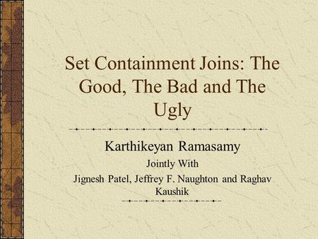 Set Containment Joins: The Good, The Bad and The Ugly Karthikeyan Ramasamy Jointly With Jignesh Patel, Jeffrey F. Naughton and Raghav Kaushik.